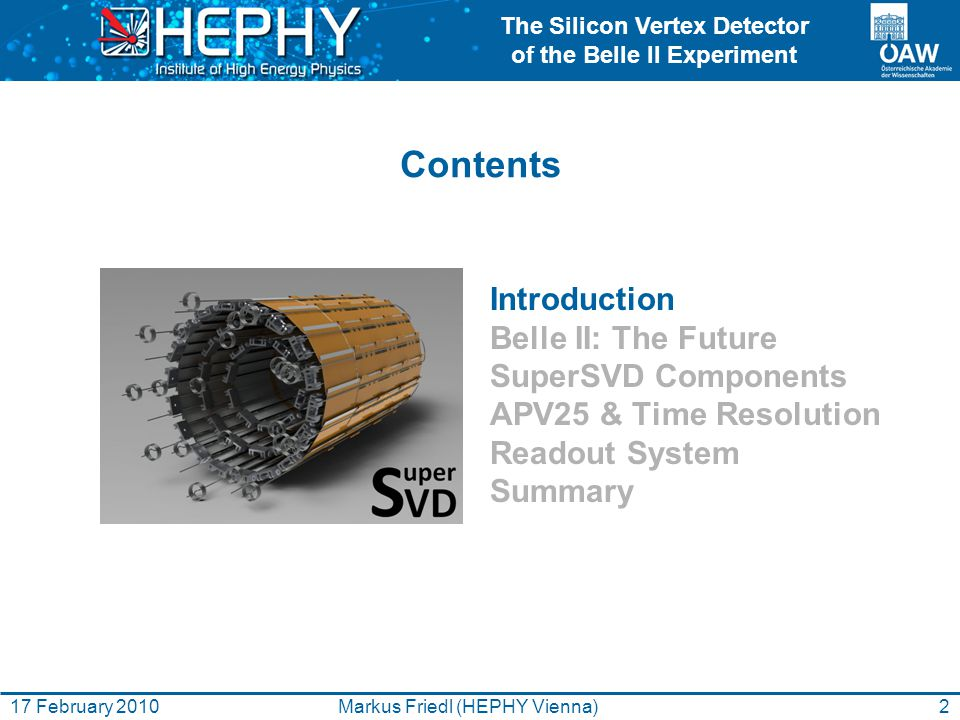The Silicon Vertex Detector of the Belle II Experiment 2Markus Friedl (HEPHY Vienna)17 February 2010 Introduction Belle II: The Future SuperSVD Compon