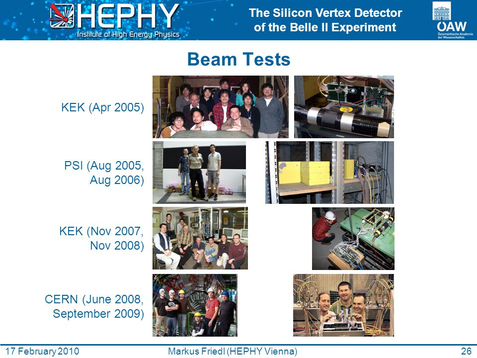 The Silicon Vertex Detector of the Belle II Experiment 26Markus Friedl (HEPHY Vienna)17 February 2010 Beam Tests KEK (Apr 2005) PSI (Aug 2005, Aug 200