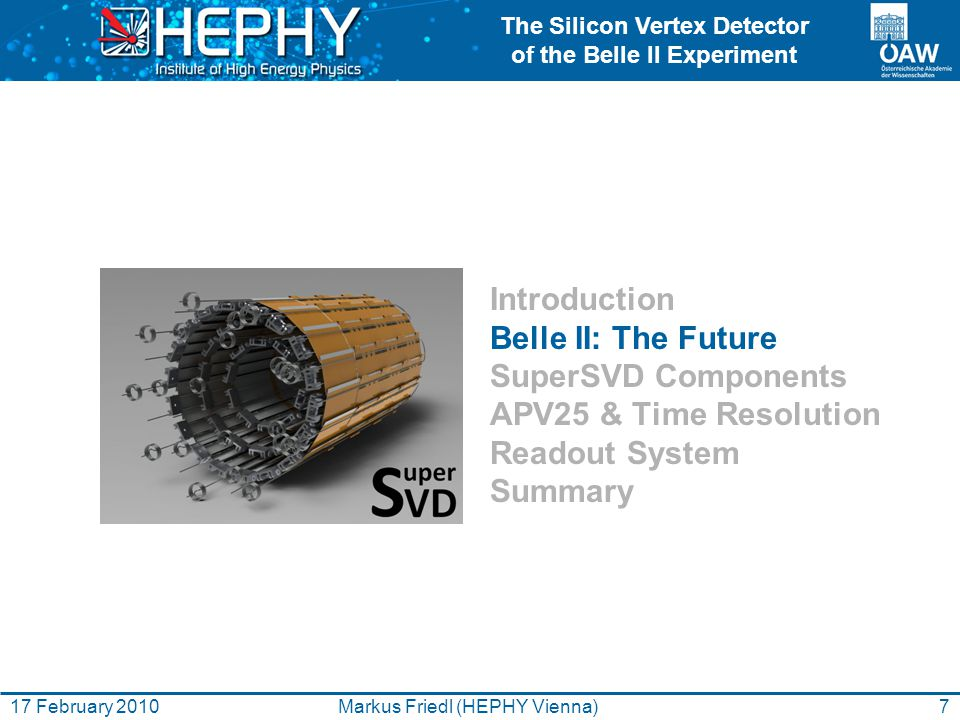 The Silicon Vertex Detector of the Belle II Experiment 7Markus Friedl (HEPHY Vienna)17 February 2010 Introduction Belle II: The Future SuperSVD Compon