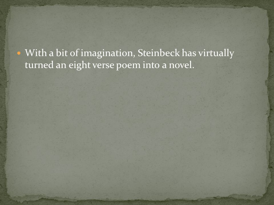 With a bit of imagination, Steinbeck has virtually turned an eight verse poem into a novel.