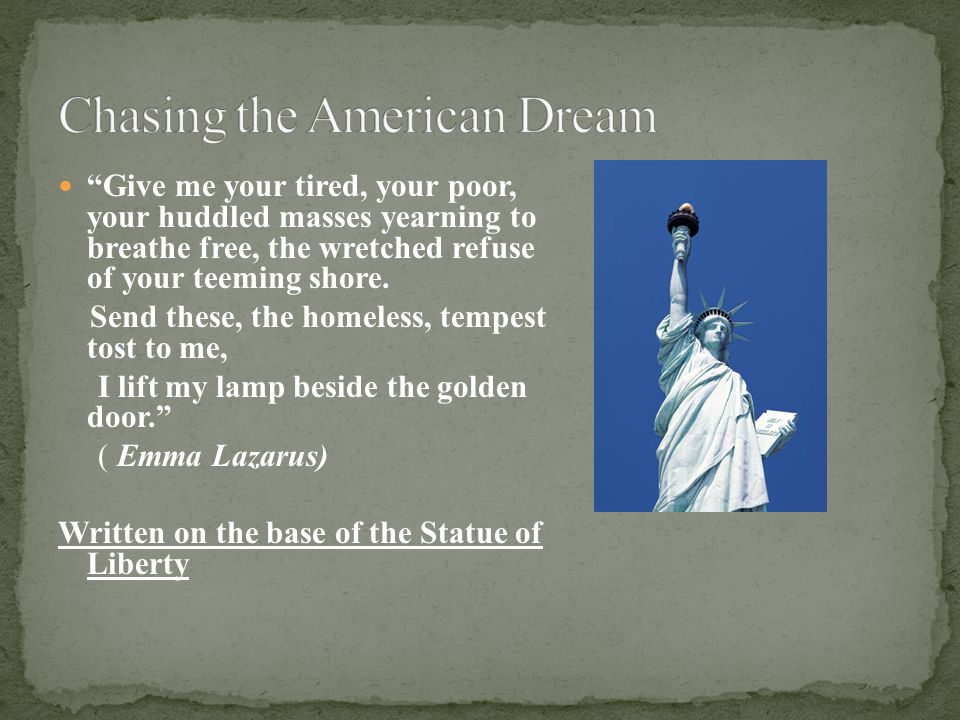 Give me your tired, your poor, your huddled masses yearning to breathe free, the wretched refuse of your teeming shore.