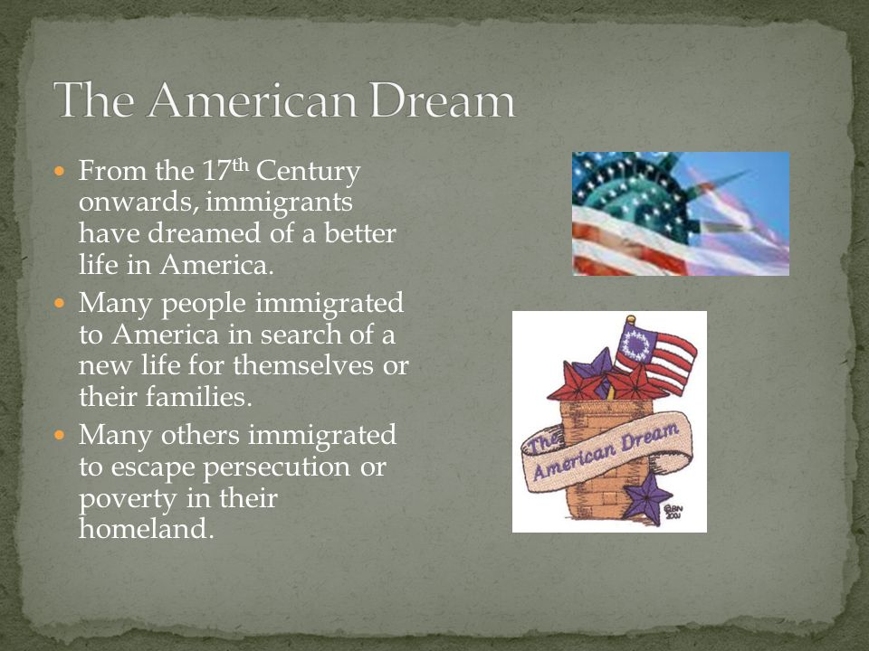 From the 17 th Century onwards, immigrants have dreamed of a better life in America.