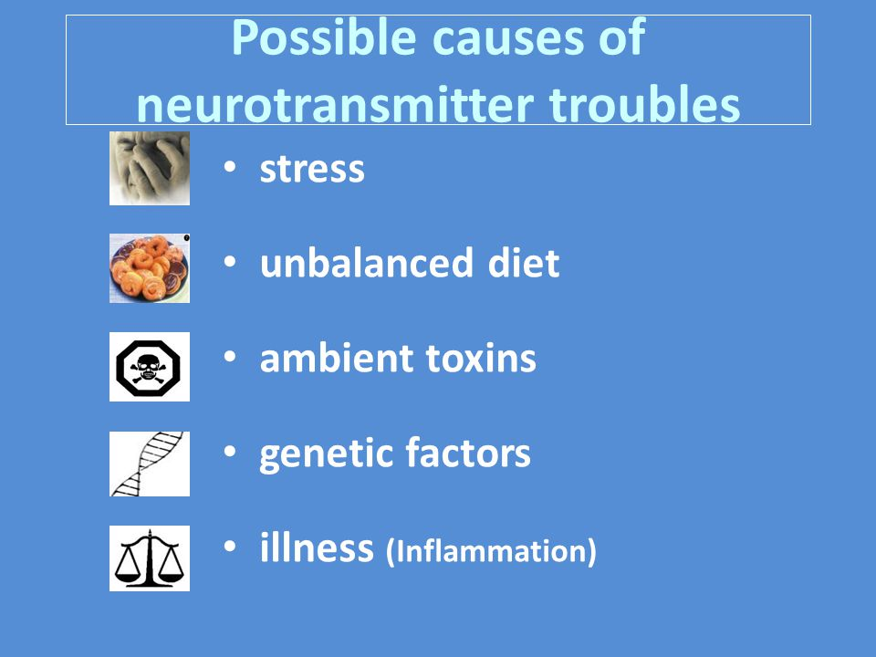 Possible causes of neurotransmitter troubles stress unbalanced diet ambient toxins genetic factors illness (Inflammation)