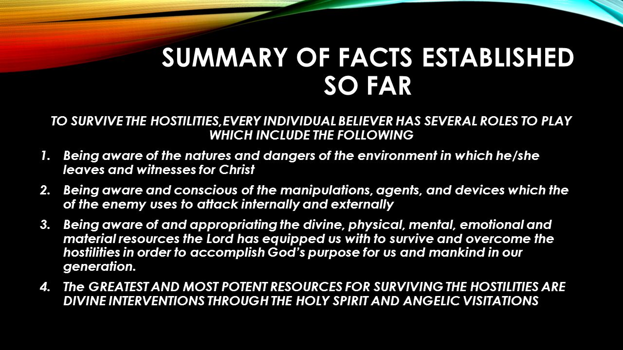 SUMMARY OF FACTS ESTABLISHED SO FAR TO SURVIVE THE HOSTILITIES,EVERY INDIVIDUAL BELIEVER HAS SEVERAL ROLES TO PLAY WHICH INCLUDE THE FOLLOWING 1.Being aware of the natures and dangers of the environment in which he/she leaves and witnesses for Christ 2.Being aware and conscious of the manipulations, agents, and devices which the of the enemy uses to attack internally and externally 3.Being aware of and appropriating the divine, physical, mental, emotional and material resources the Lord has equipped us with to survive and overcome the hostilities in order to accomplish God's purpose for us and mankind in our generation.