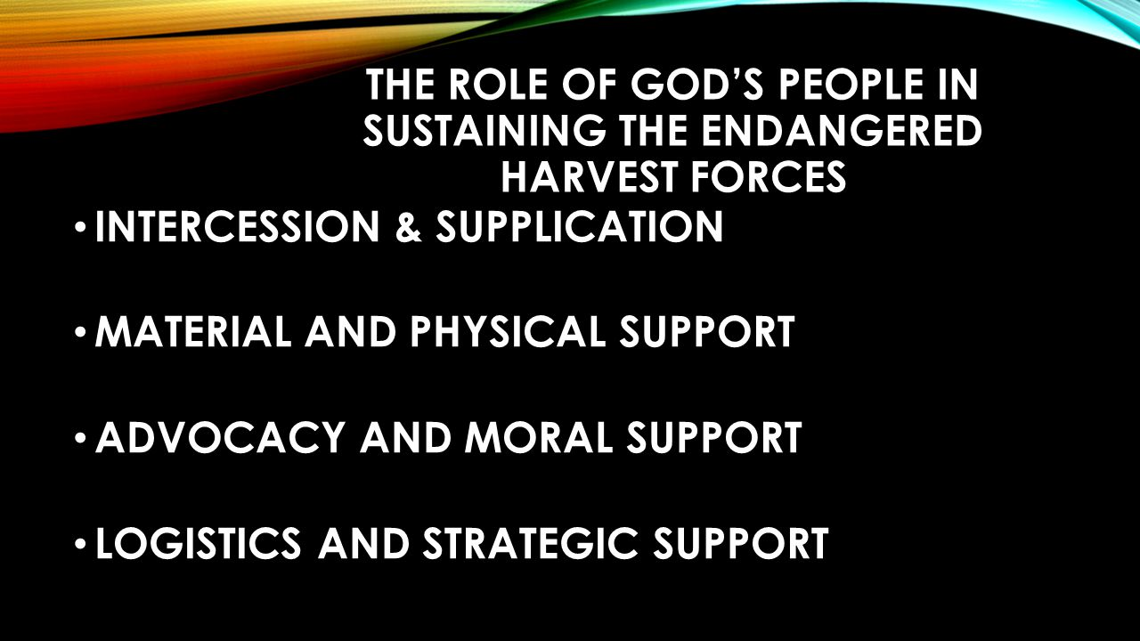 THE ROLE OF GOD'S PEOPLE IN SUSTAINING THE ENDANGERED HARVEST FORCES INTERCESSION & SUPPLICATION MATERIAL AND PHYSICAL SUPPORT ADVOCACY AND MORAL SUPPORT LOGISTICS AND STRATEGIC SUPPORT