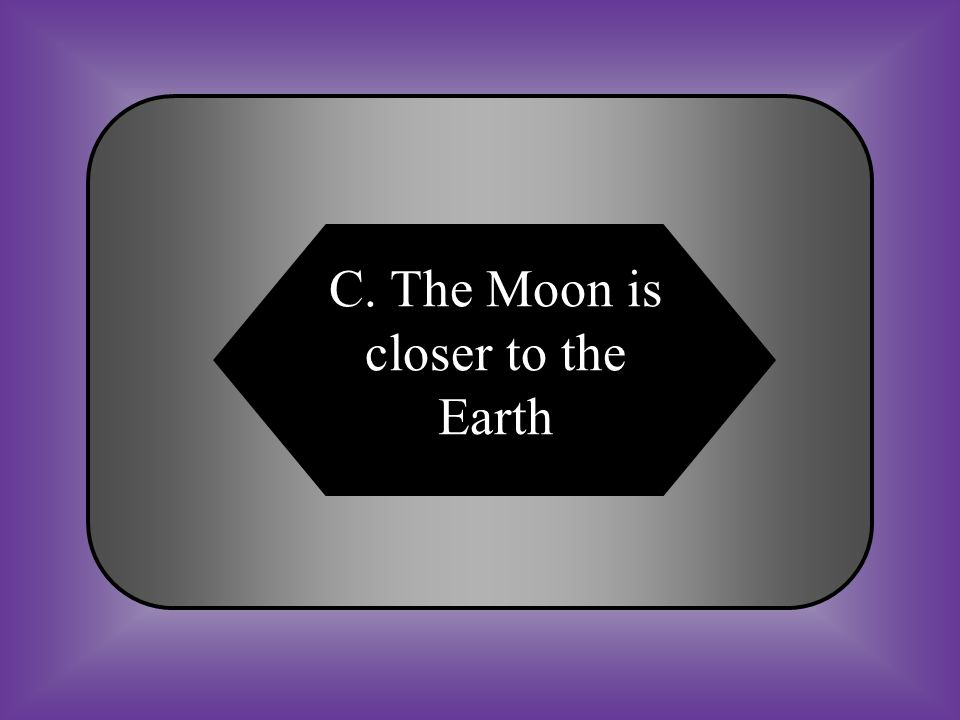 A:B: The Sun is larger than the Moon The Sun is closer to the Earth C:D: The Moon is closer to the earth None of these #12 The gravitational pull of the Moon has a greater effect than the pull of the Sun on tides.
