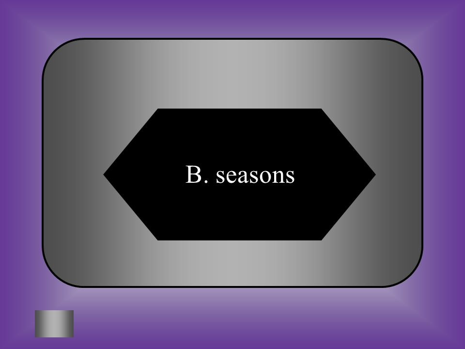 A:B: tidesseasons #1 The tilt of the earth and it's rotation around the sun are affects that cause ____________.