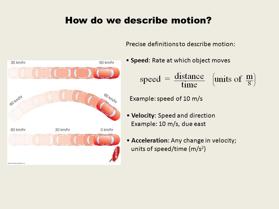 How do we describe motion? Precise definitions to describe motion: Speed: Rate at which object moves Example: speed of 10 m/s Velocity: Speed and dire