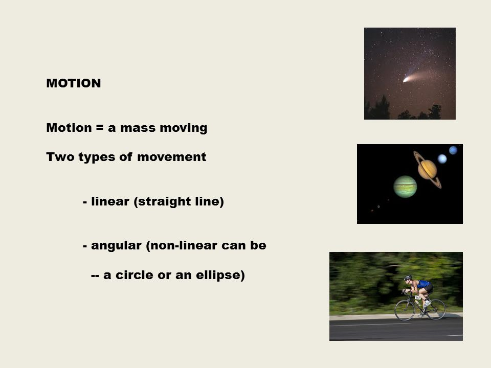 MOTION Motion = a mass moving Two types of movement - linear (straight line) - angular (non-linear can be -- a circle or an ellipse)