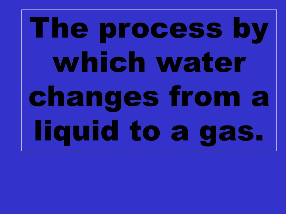 C2 $100 The process by which water changes from a liquid to a gas.