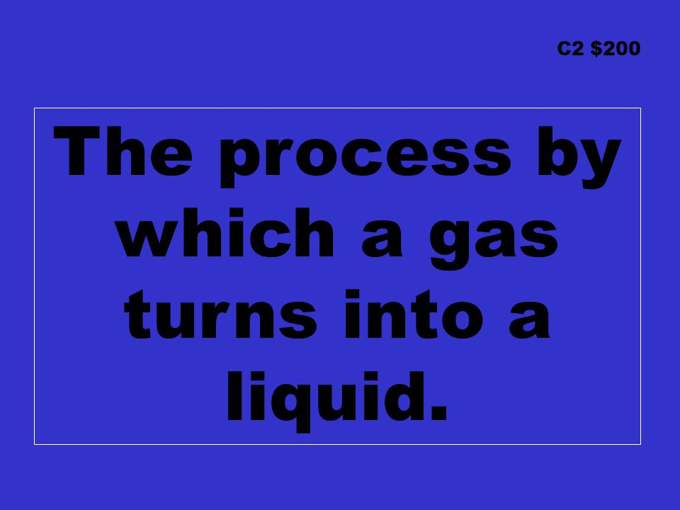 C2 $200 The process by which a gas turns into a liquid.