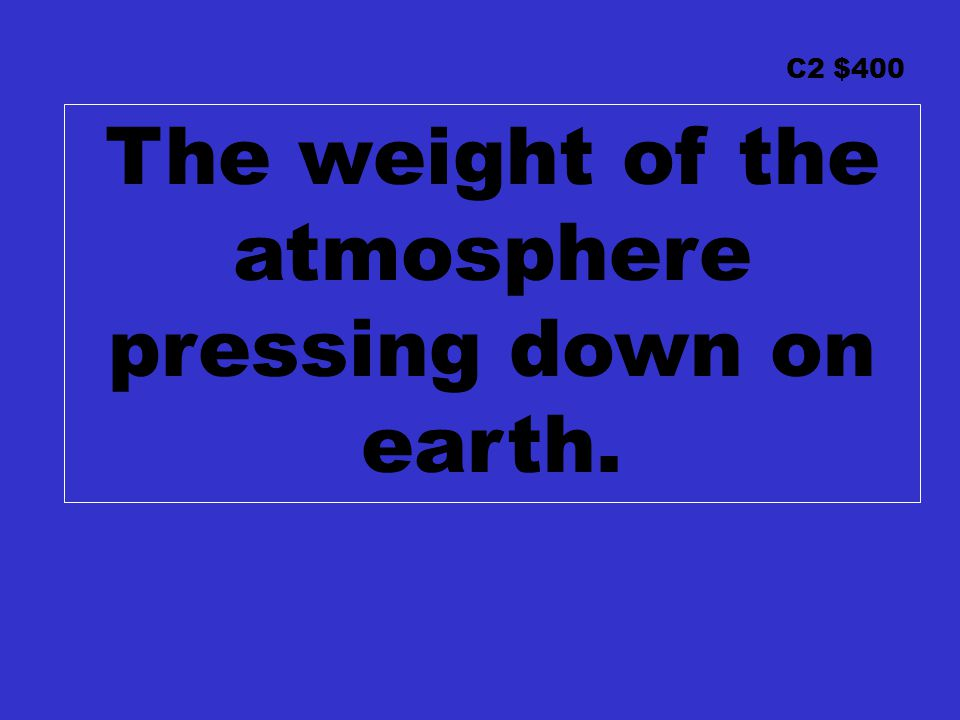 C2 $400 The weight of the atmosphere pressing down on earth.