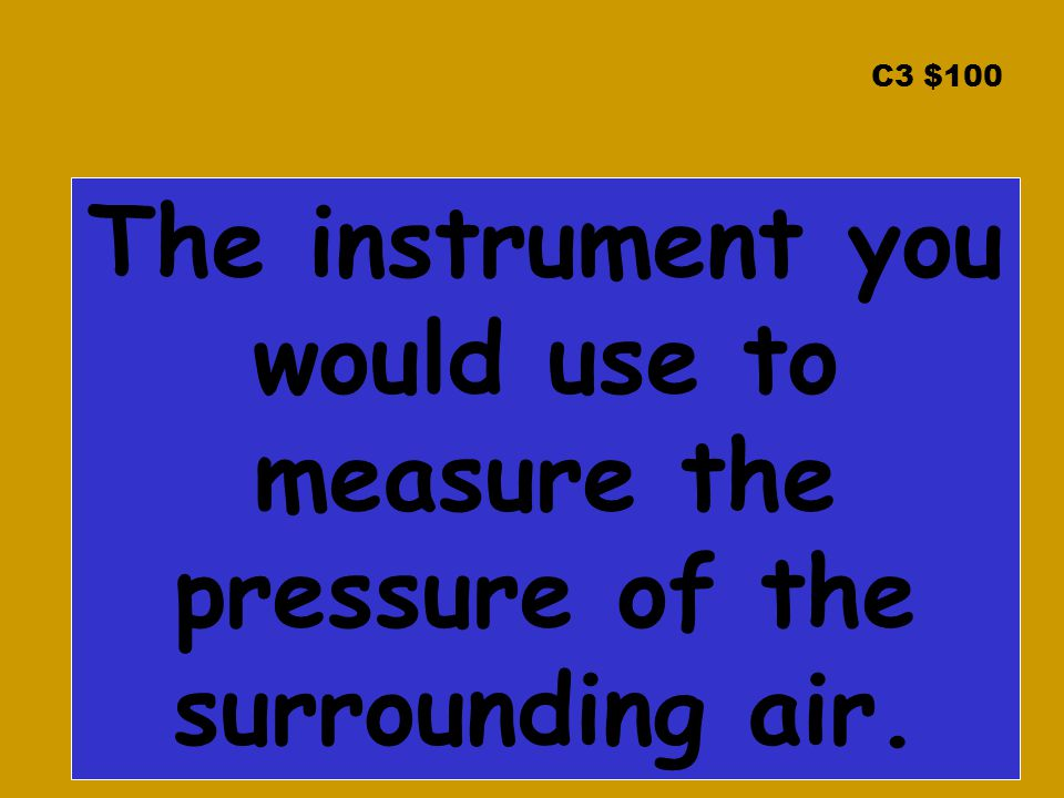 C3 $100 The instrument you would use to measure the pressure of the surrounding air.