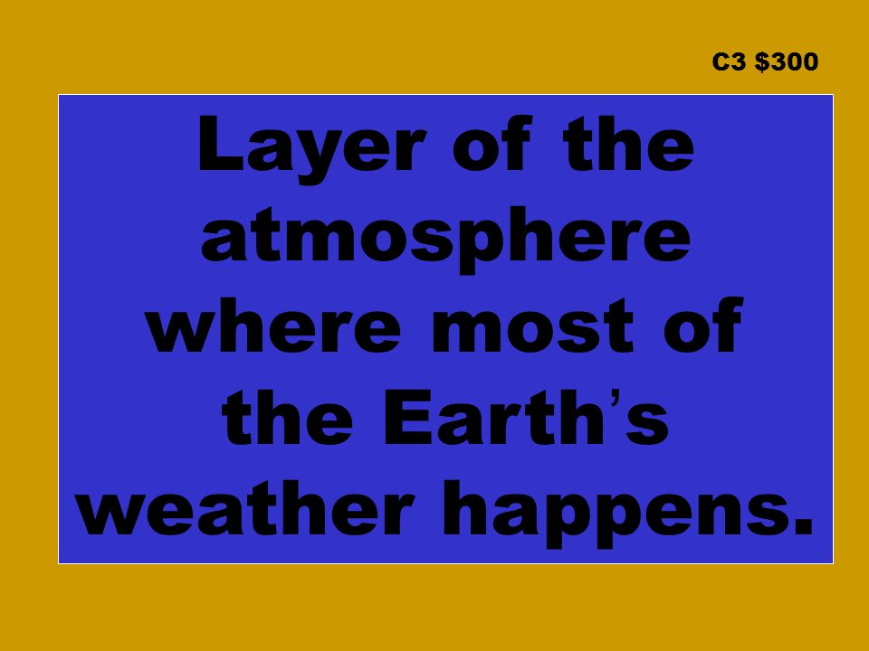 C3 $300 Layer of the atmosphere where most of the Earth's weather happens.