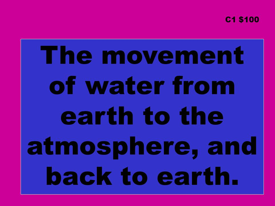 The movement of water from earth to the atmosphere, and back to earth. C1 $100