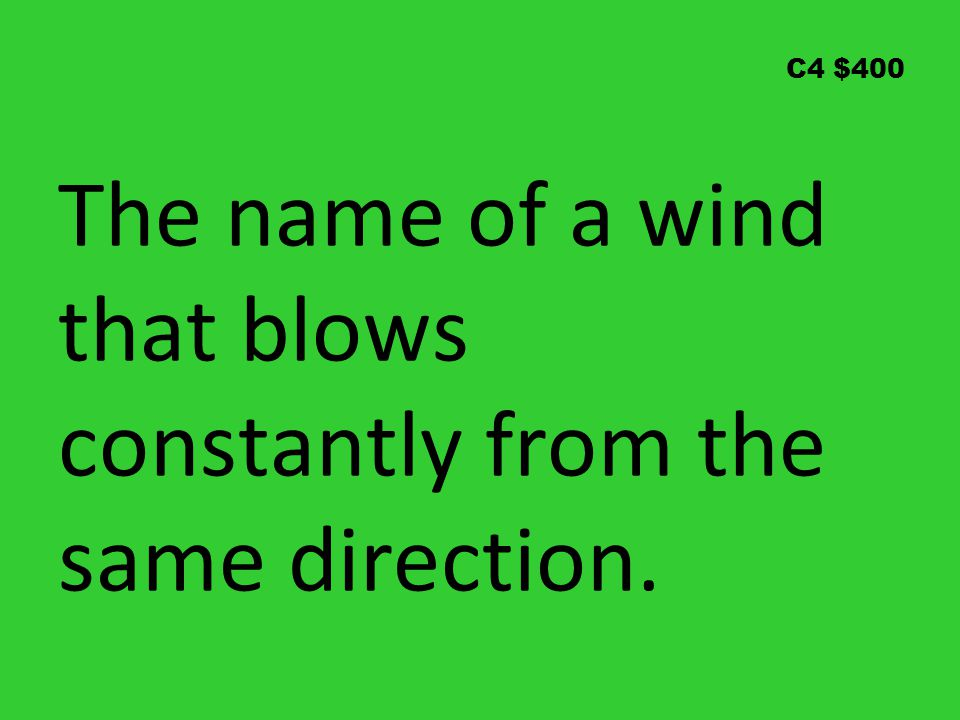 C4 $400 The name of a wind that blows constantly from the same direction.