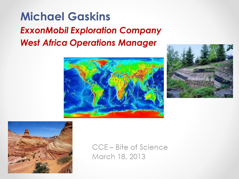 Michael Gaskins ExxonMobil Exploration Company West Africa Operations Manager CCE – Bite of Science March 18, 2013