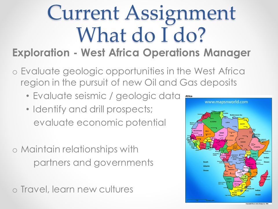 Current Assignment What do I do? Exploration - West Africa Operations Manager o Evaluate geologic opportunities in the West Africa region in the pursu