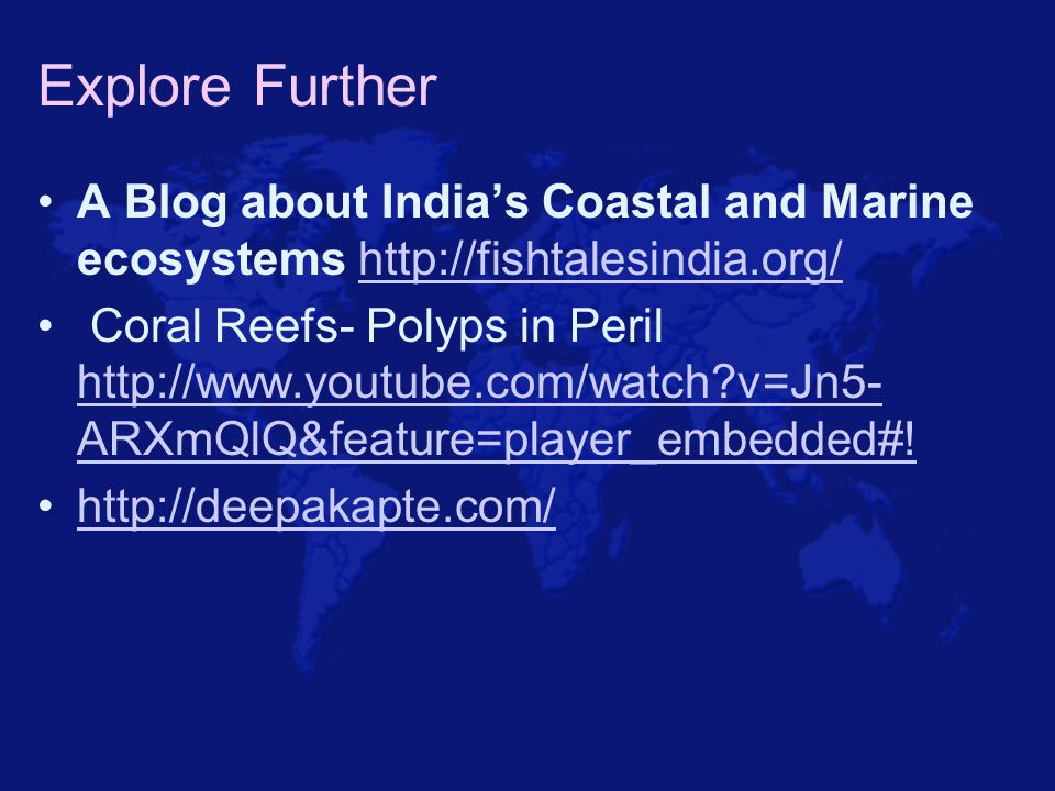 Explore Further A Blog about India's Coastal and Marine ecosystems http://fishtalesindia.org/http://fishtalesindia.org/ Coral Reefs- Polyps in Peril h