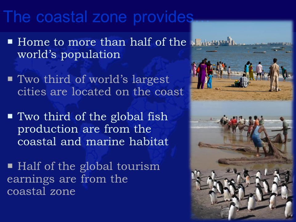 The coastal zone provides…  Home to more than half of the world's population  Two third of world's largest cities are located on the coast  Two thi