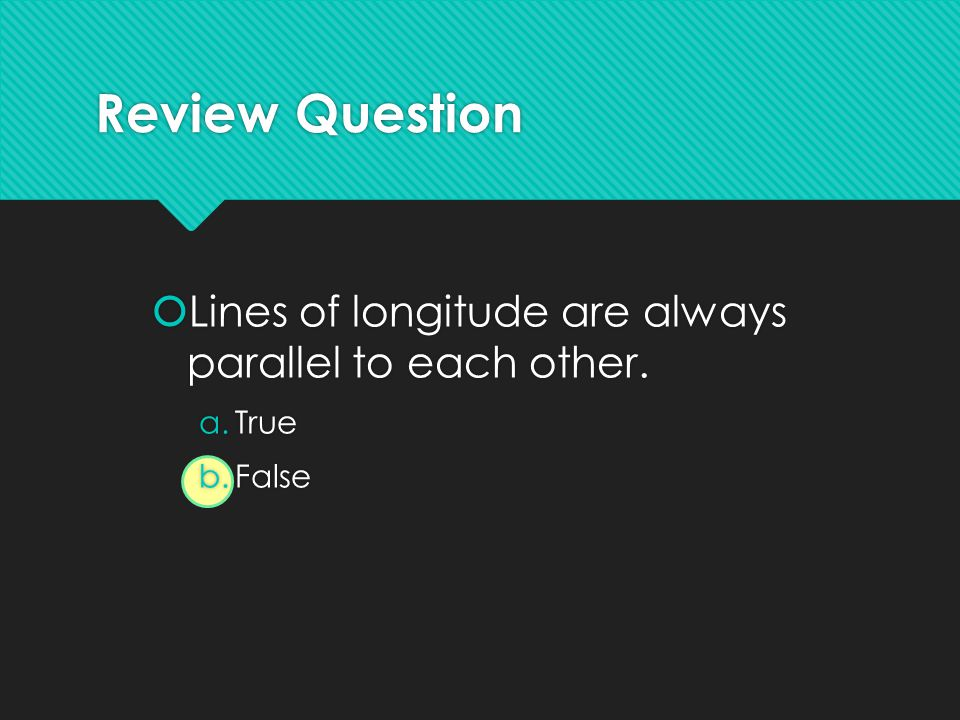 Review Question  Lines of longitude are always parallel to each other. a.True b.False  Lines of longitude are always parallel to each other. a.True