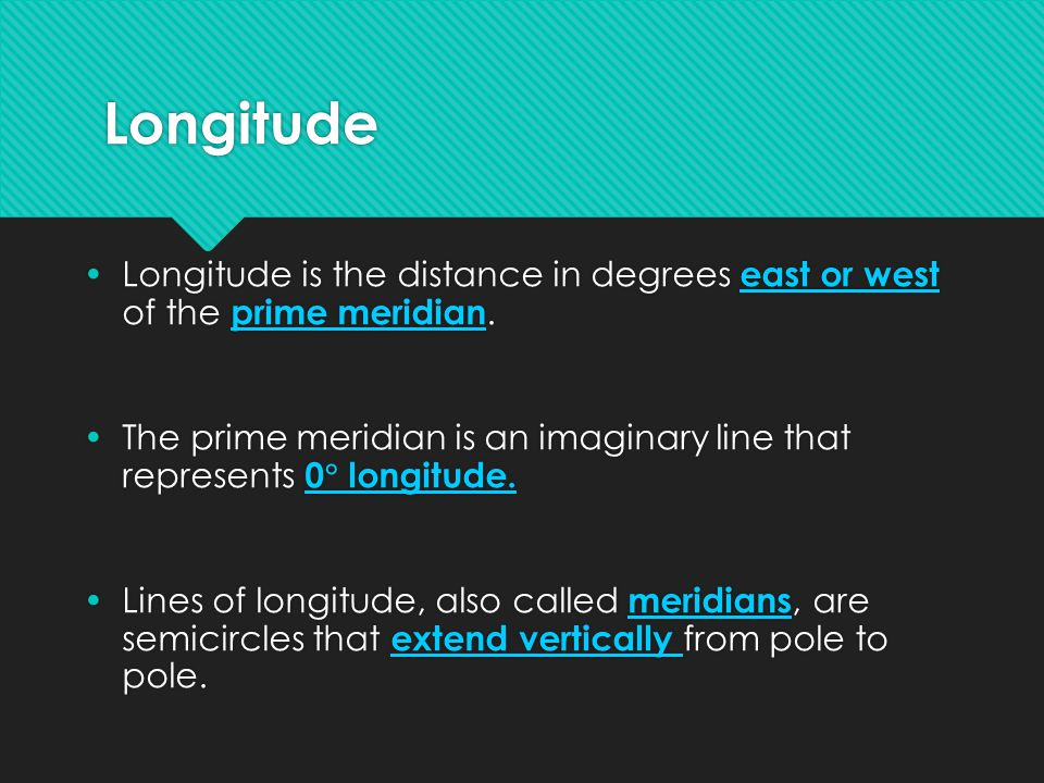 Longitude Longitude is the distance in degrees east or west of the prime meridian. The prime meridian is an imaginary line that represents 0  longitu