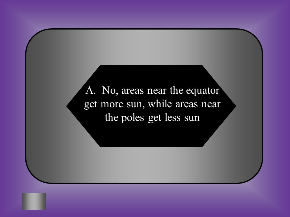 A:B: No, areas near the equator get more sun, while areas near the poles get less sun Yes, because the Sun heats all parts of the Earth evenly C:D: Both of these Neither of these #2 Do all of the areas on Earth get the same amount of the Sun energy.