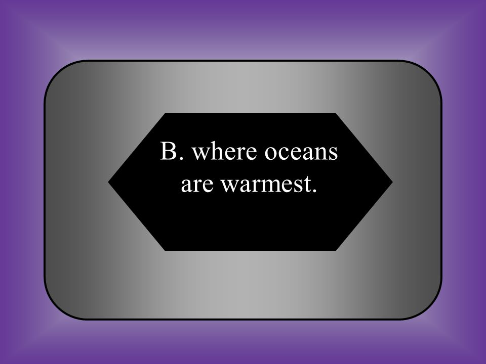 A:B: where oceans are coolest where oceans are warmest C:D: where landmasses are the largest None of these #25 Hurricanes most often occur ______________