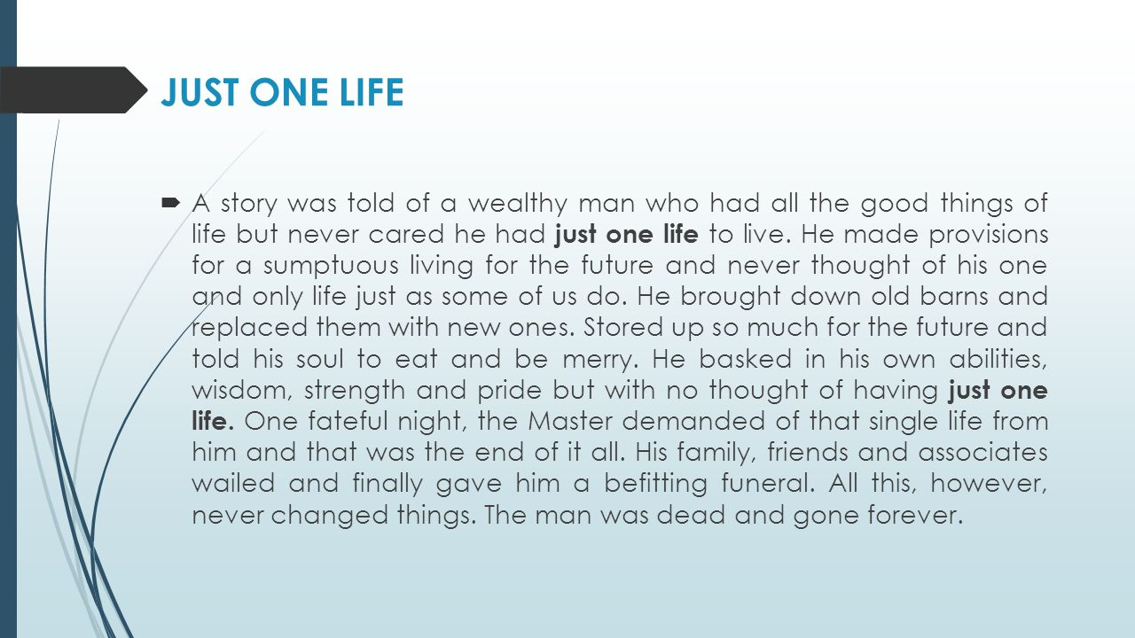 JUST ONE LIFE  A story was told of a wealthy man who had all the good things of life but never cared he had just one life to live.