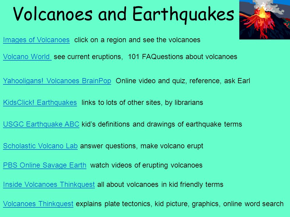 Volcanoes and Earthquakes Images of VolcanoesImages of Volcanoes click on a region and see the volcanoes Volcano World Volcano World see current eruptions, 101 FAQuestions about volcanoes Yahooligans.