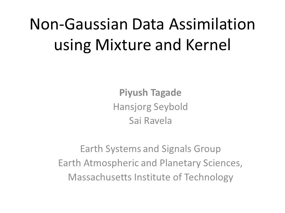 Non-Gaussian Data Assimilation using Mixture and Kernel Piyush Tagade Hansjorg Seybold Sai Ravela Earth Systems and Signals Group Earth Atmospheric and Planetary Sciences, Massachusetts Institute of Technology