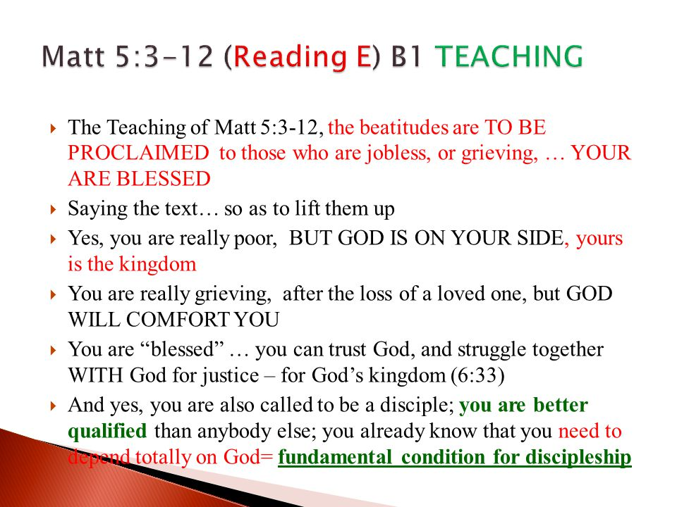  The Teaching of Matt 5:3-12, the beatitudes are TO BE PROCLAIMED to those who are jobless, or grieving, … YOUR ARE BLESSED  Saying the text… so as to lift them up  Yes, you are really poor, BUT GOD IS ON YOUR SIDE, yours is the kingdom  You are really grieving, after the loss of a loved one, but GOD WILL COMFORT YOU  You are blessed … you can trust God, and struggle together WITH God for justice – for God's kingdom (6:33)  And yes, you are also called to be a disciple; you are better qualified than anybody else; you already know that you need to depend totally on God= fundamental condition for discipleship