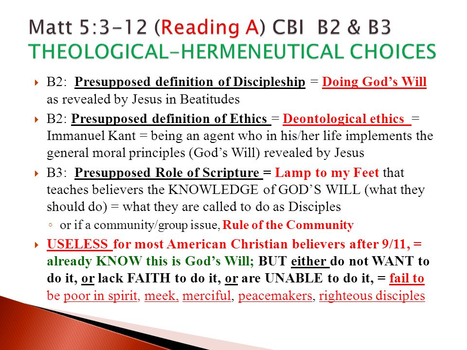  B2: Presupposed definition of Discipleship = Doing God's Will as revealed by Jesus in Beatitudes  B2: Presupposed definition of Ethics = Deontological ethics = Immanuel Kant = being an agent who in his/her life implements the general moral principles (God's Will) revealed by Jesus  B3: Presupposed Role of Scripture = Lamp to my Feet that teaches believers the KNOWLEDGE of GOD'S WILL (what they should do) = what they are called to do as Disciples ◦ or if a community/group issue, Rule of the Community  USELESS for most American Christian believers after 9/11, = already KNOW this is God's Will; BUT either do not WANT to do it, or lack FAITH to do it, or are UNABLE to do it, = fail to be poor in spirit, meek, merciful, peacemakers, righteous disciples