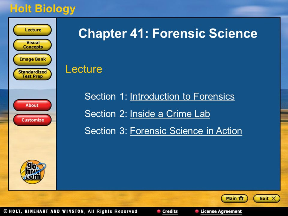 Holt Biology Chapter 41: Forensic Science Section 1: Introduction to ForensicsIntroduction to Forensics Section 2: Inside a Crime LabInside a Crime Lab Section 3: Forensic Science in ActionForensic Science in Action Lecture