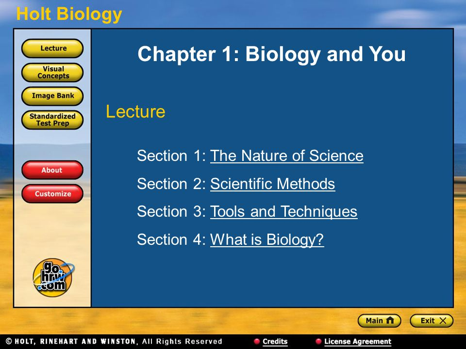 Holt Biology Chapter 1: Biology and You Section 1: The Nature of ScienceThe Nature of Science Section 2: Scientific MethodsScientific Methods Section 3: Tools and TechniquesTools and Techniques Section 4: What is Biology?What is Biology.