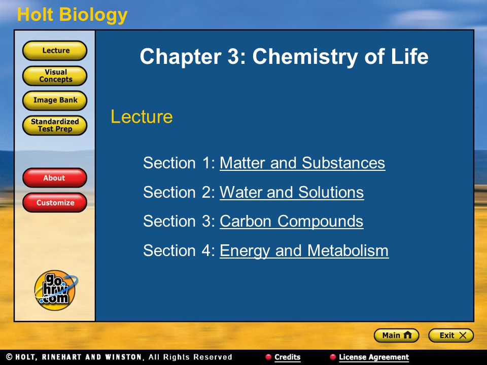 Holt Biology Chapter 3: Chemistry of Life Section 1: Matter and SubstancesMatter and Substances Section 2: Water and SolutionsWater and Solutions Section 3: Carbon CompoundsCarbon Compounds Section 4: Energy and MetabolismEnergy and Metabolism Lecture