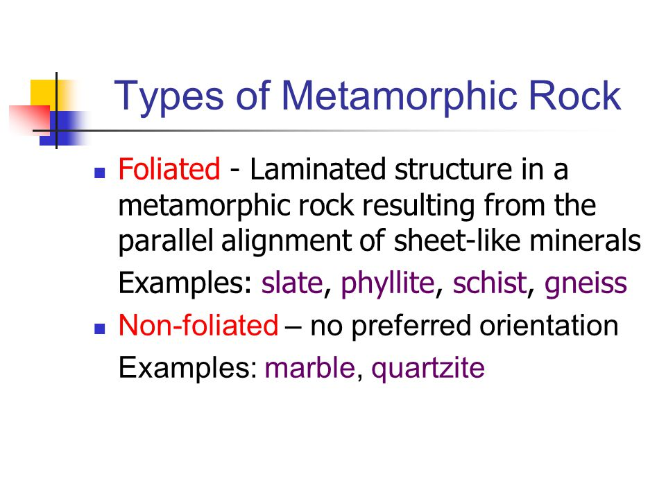 Types of Metamorphic Rock Foliated - Laminated structure in a metamorphic rock resulting from the parallel alignment of sheet-like minerals Examples: