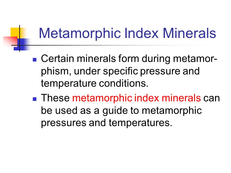 Metamorphic Index Minerals Certain minerals form during metamor- phism, under specific pressure and temperature conditions. These metamorphic index mi