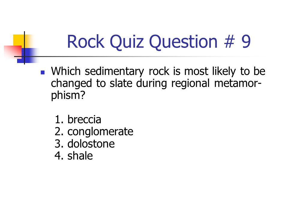 Rock Quiz Question # 9 Which sedimentary rock is most likely to be changed to slate during regional metamor- phism? 1. breccia 2. conglomerate 3. dolo