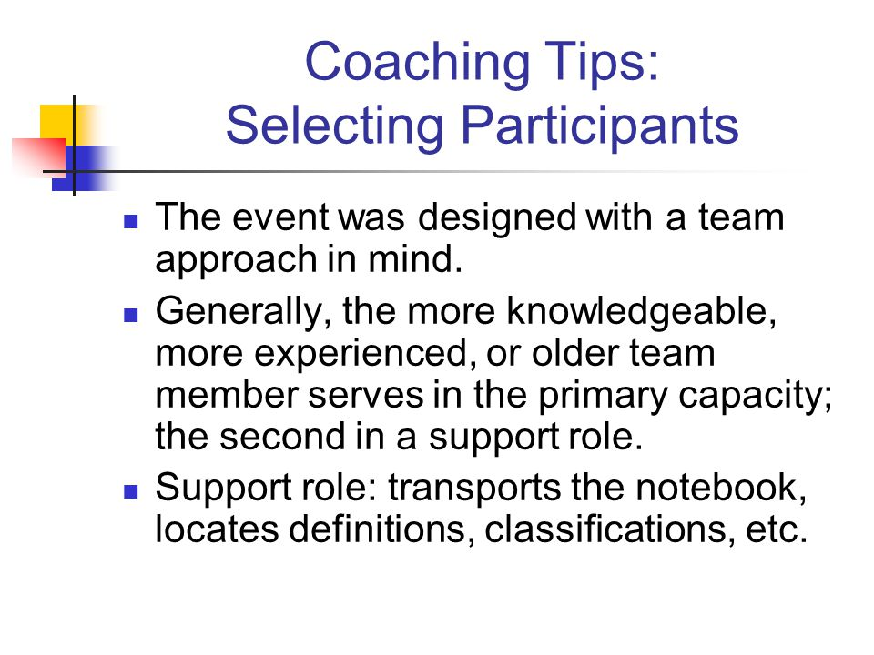 Coaching Tips: Selecting Participants The event was designed with a team approach in mind. Generally, the more knowledgeable, more experienced, or old