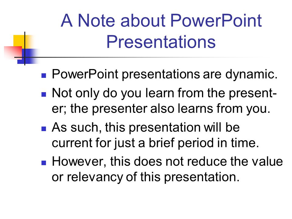 A Note about PowerPoint Presentations PowerPoint presentations are dynamic. Not only do you learn from the present- er; the presenter also learns from