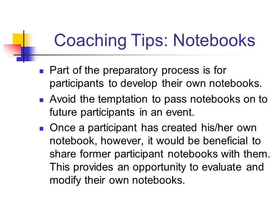 Coaching Tips: Notebooks Part of the preparatory process is for participants to develop their own notebooks. Avoid the temptation to pass notebooks on