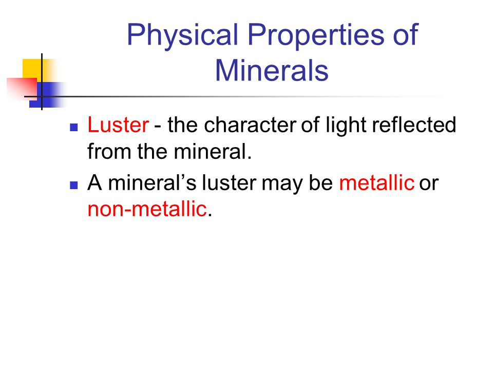 Physical Properties of Minerals Luster - the character of light reflected from the mineral. A mineral's luster may be metallic or non-metallic.