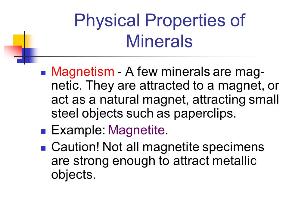 Physical Properties of Minerals Magnetism - A few minerals are mag- netic. They are attracted to a magnet, or act as a natural magnet, attracting smal