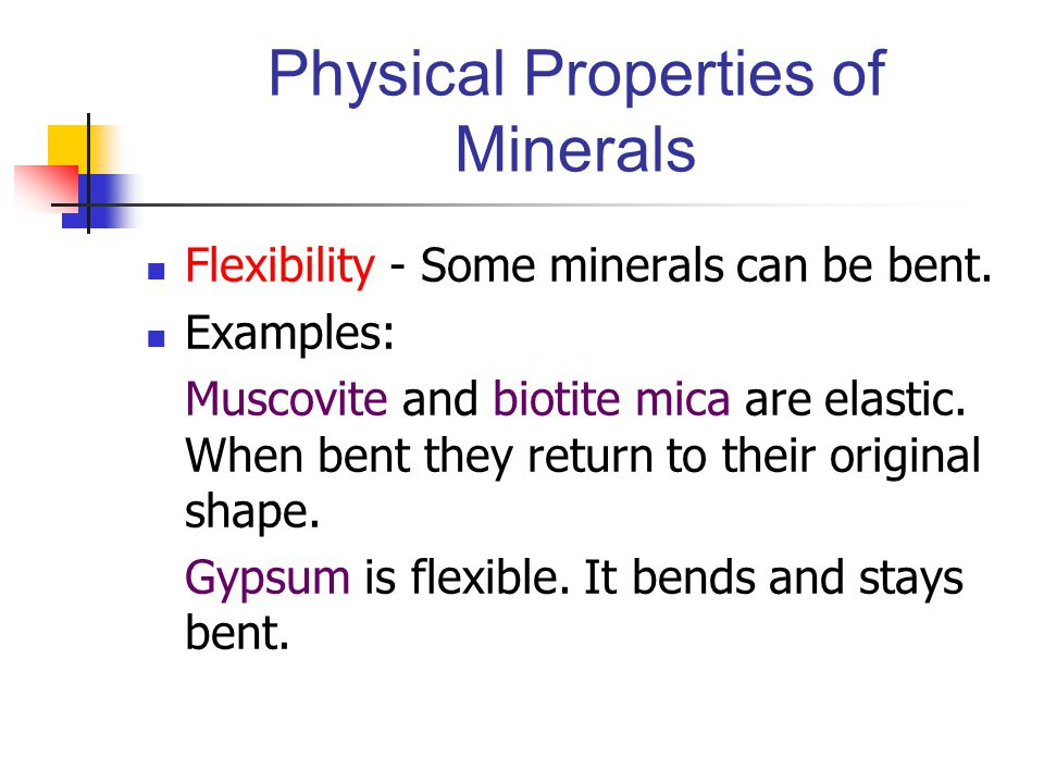 Physical Properties of Minerals Flexibility - Some minerals can be bent. Examples: Muscovite and biotite mica are elastic. When bent they return to th