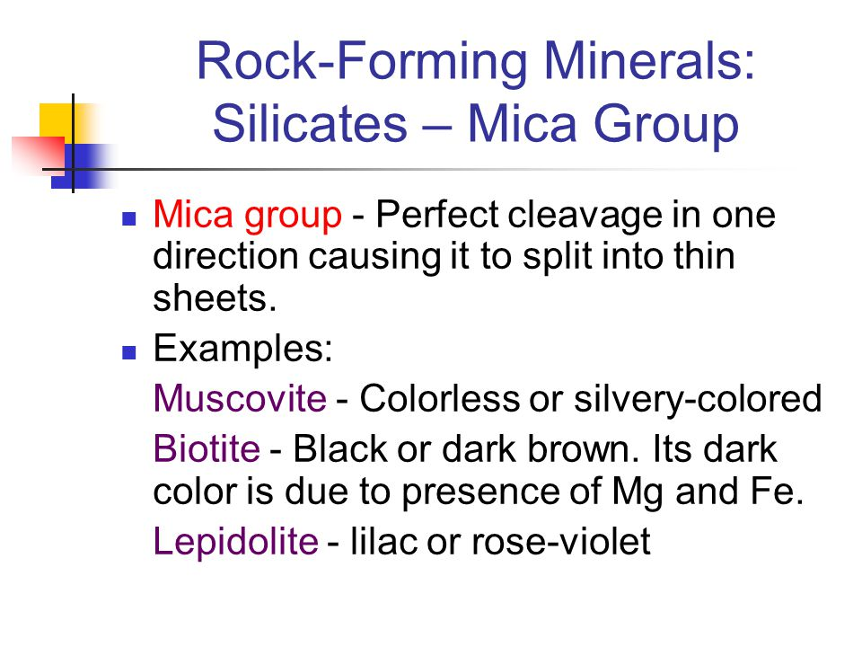 Rock-Forming Minerals: Silicates – Mica Group Mica group - Perfect cleavage in one direction causing it to split into thin sheets. Examples: Muscovite