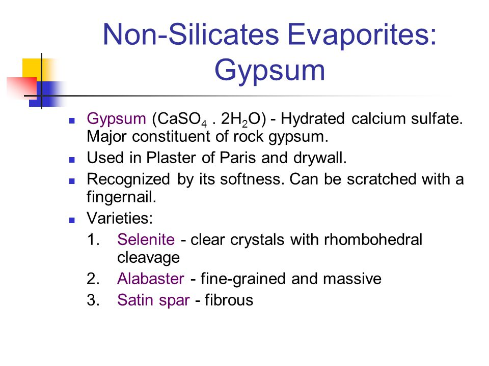 Non-Silicates Evaporites: Gypsum Gypsum (CaSO 4. 2H 2 O) - Hydrated calcium sulfate. Major constituent of rock gypsum. Used in Plaster of Paris and dr