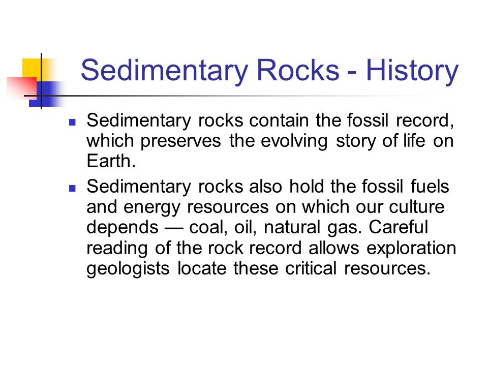 Sedimentary Rocks - History Sedimentary rocks contain the fossil record, which preserves the evolving story of life on Earth. Sedimentary rocks also h