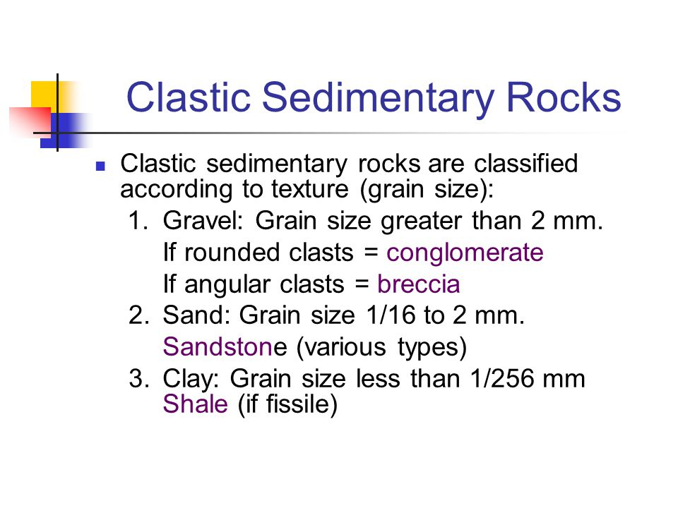Clastic Sedimentary Rocks Clastic sedimentary rocks are classified according to texture (grain size): 1.Gravel: Grain size greater than 2 mm. If round