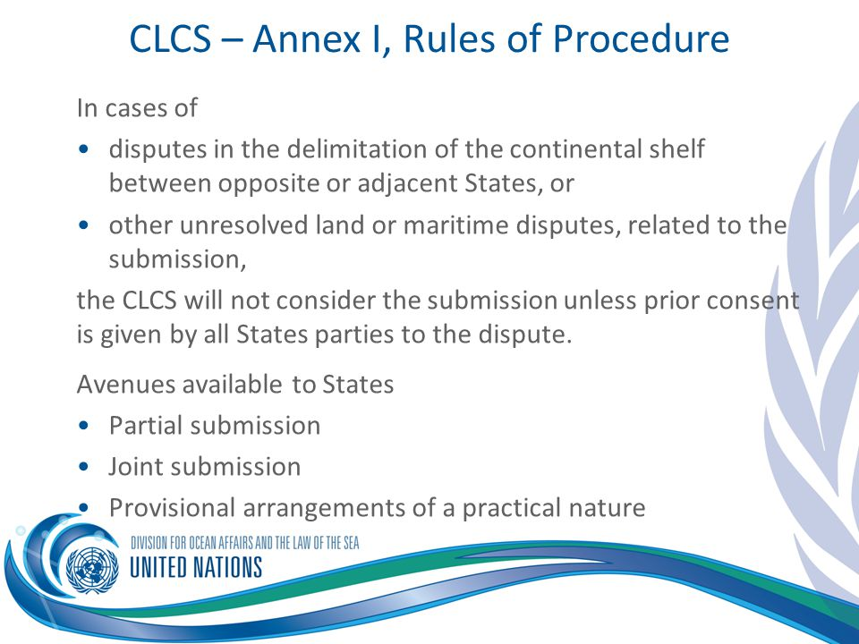 CLCS – Annex I, Rules of Procedure In cases of disputes in the delimitation of the continental shelf between opposite or adjacent States, or other unr